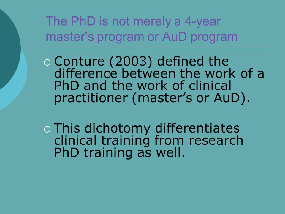 The PhD is not merely a 4-year master's program or AuD program  Conture (2003) defined the difference between the work of a PhD and the work of clini