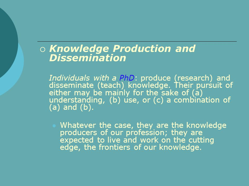  Knowledge Production and Dissemination Individuals with a PhD: produce (research) and disseminate (teach) knowledge. Their pursuit of either may be