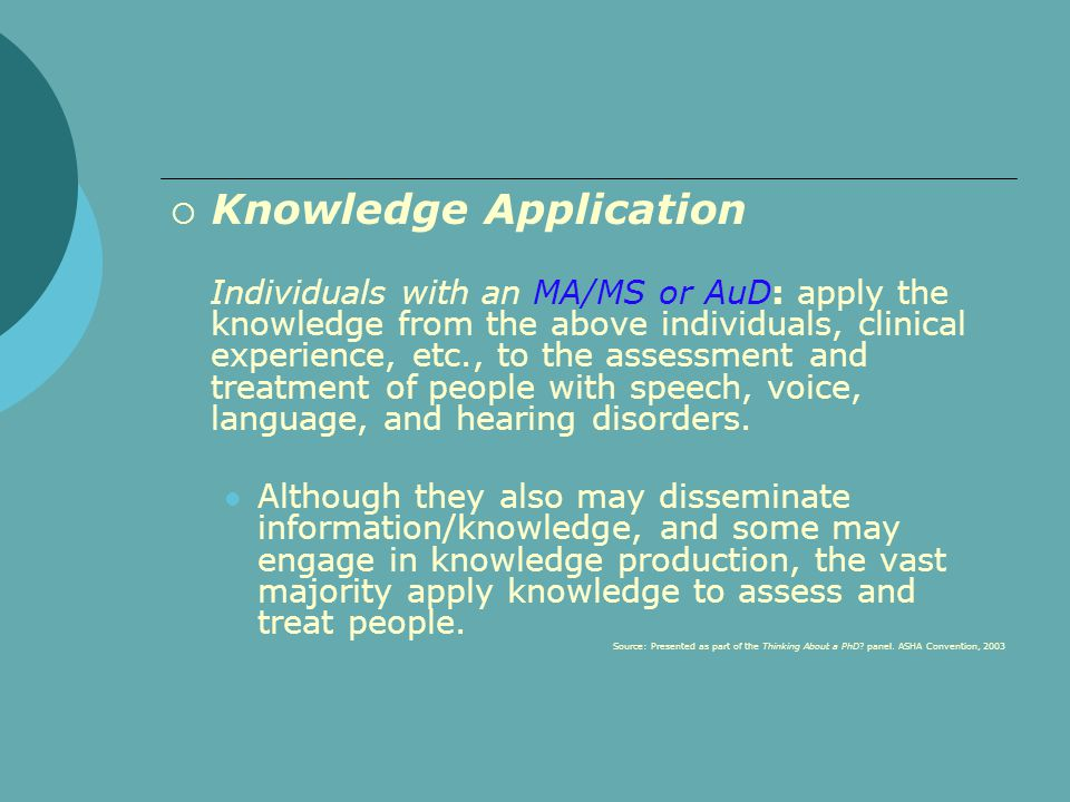  Knowledge Application Individuals with an MA/MS or AuD: apply the knowledge from the above individuals, clinical experience, etc., to the assessment and treatment of people with speech, voice, language, and hearing disorders.