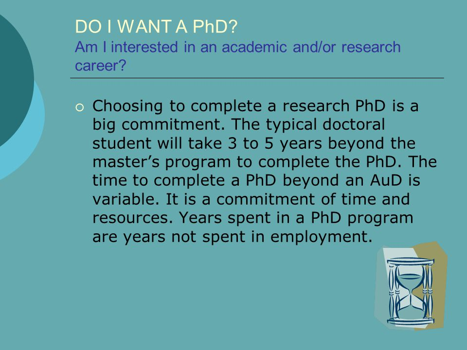 DO I WANT A PhD. Am I interested in an academic and/or research career.