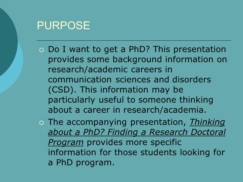 PURPOSE  Do I want to get a PhD? This presentation provides some background information on research/academic careers in communication sciences and di
