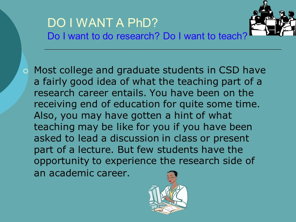 DO I WANT A PhD? Do I want to do research? Do I want to teach?  Most college and graduate students in CSD have a fairly good idea of what the teachin