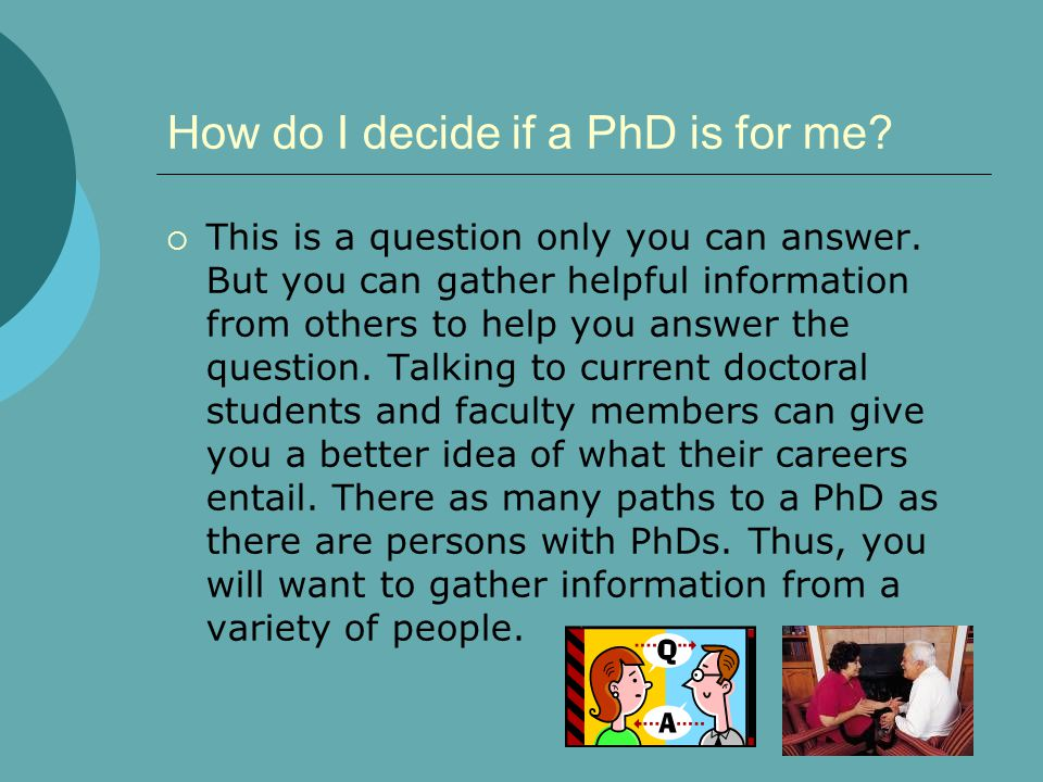 How do I decide if a PhD is for me?  This is a question only you can answer. But you can gather helpful information from others to help you answer th