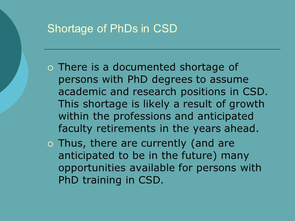 Shortage of PhDs in CSD  There is a documented shortage of persons with PhD degrees to assume academic and research positions in CSD. This shortage i