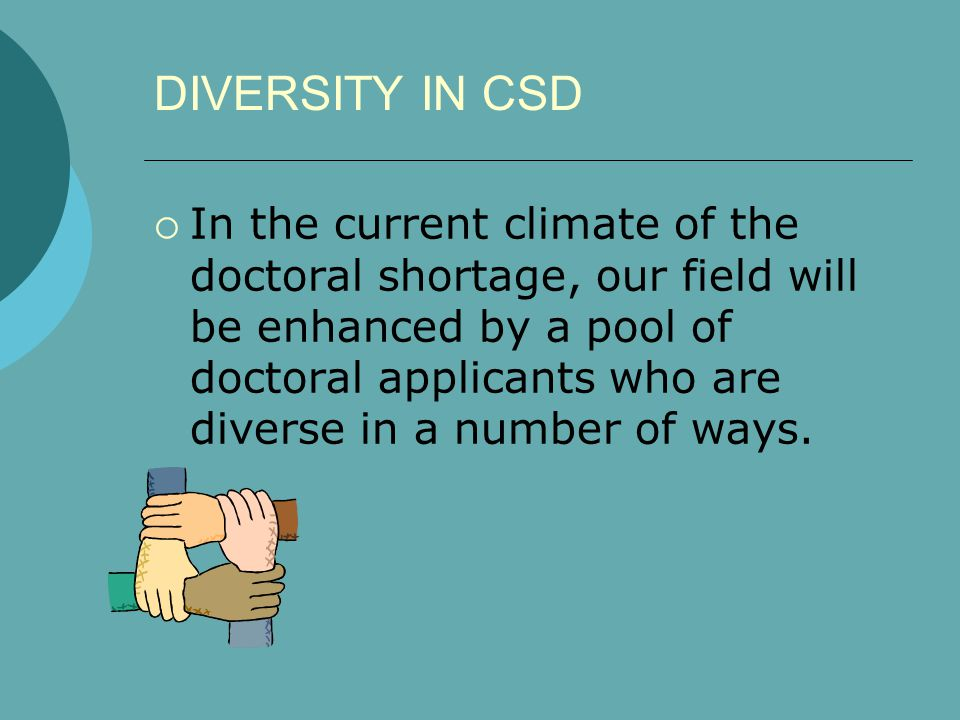 DIVERSITY IN CSD  In the current climate of the doctoral shortage, our field will be enhanced by a pool of doctoral applicants who are diverse in a n