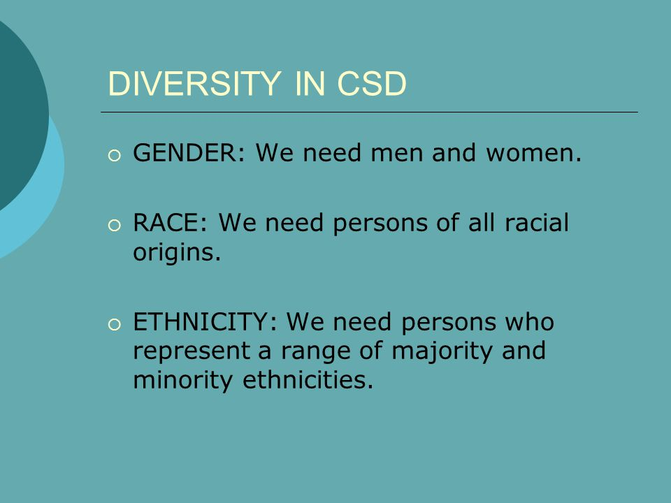 DIVERSITY IN CSD  GENDER: We need men and women.  RACE: We need persons of all racial origins.  ETHNICITY: We need persons who represent a range of