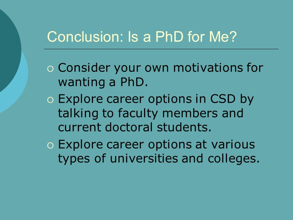 Conclusion: Is a PhD for Me?  Consider your own motivations for wanting a PhD.  Explore career options in CSD by talking to faculty members and curr