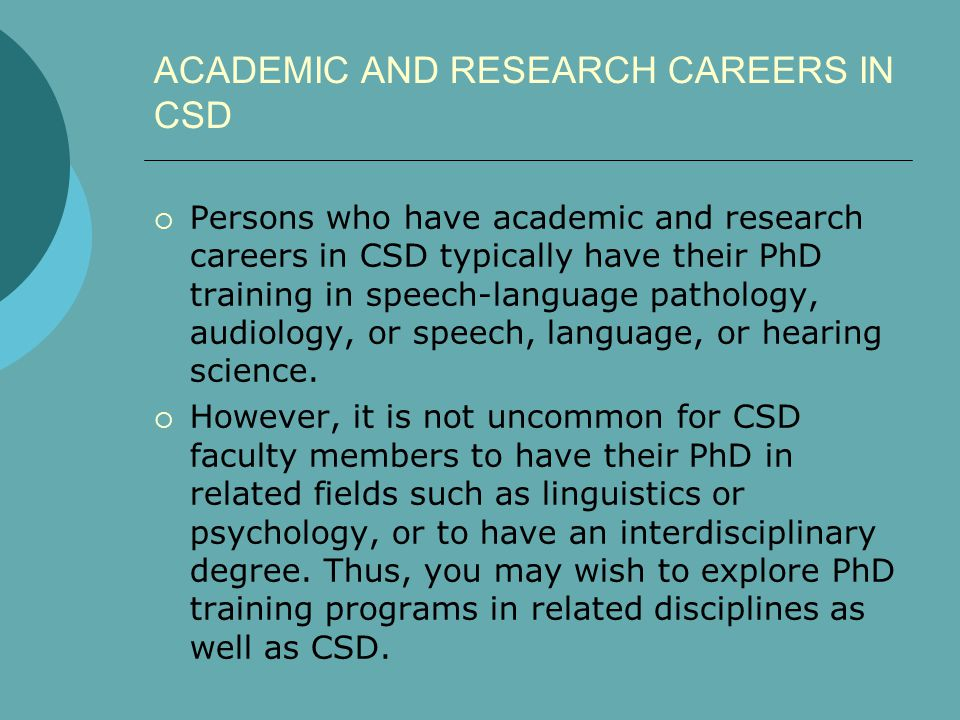 ACADEMIC AND RESEARCH CAREERS IN CSD  Persons who have academic and research careers in CSD typically have their PhD training in speech-language path