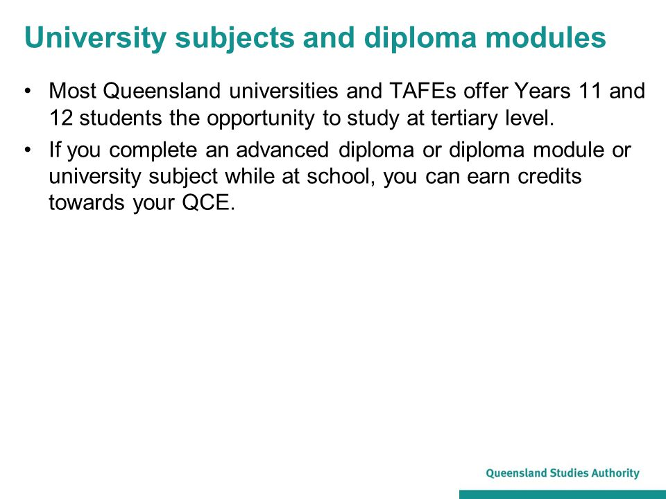 University subjects and diploma modules Most Queensland universities and TAFEs offer Years 11 and 12 students the opportunity to study at tertiary lev
