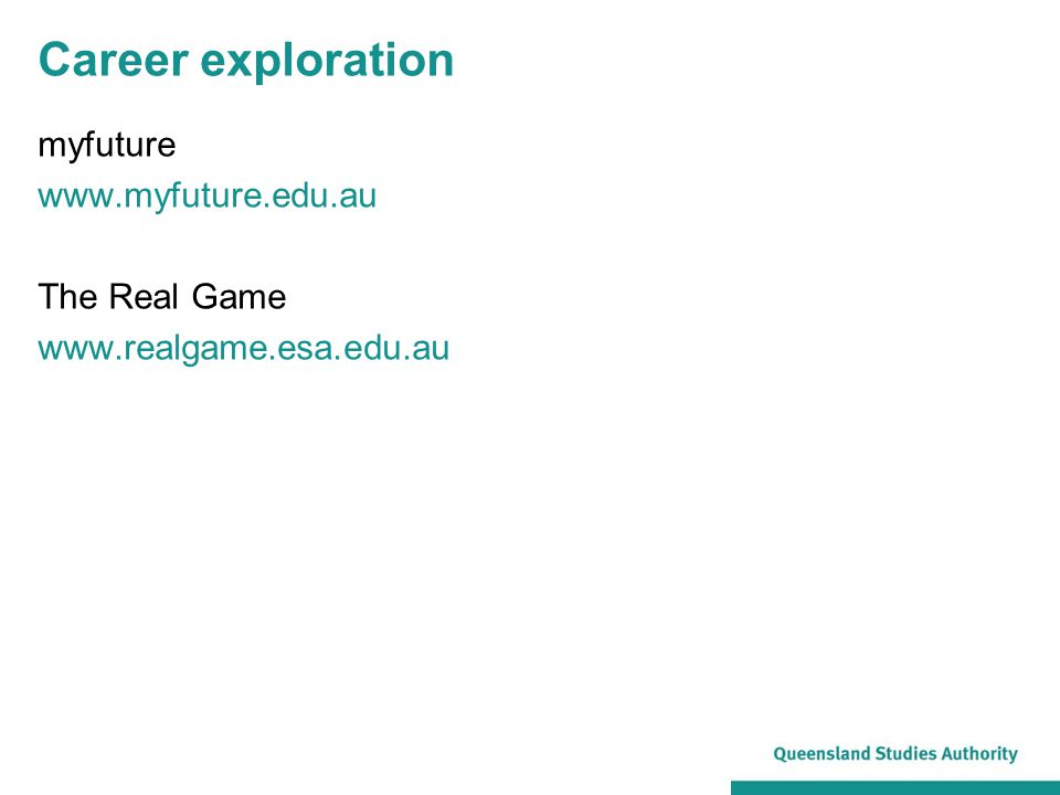 Career exploration myfuture www.myfuture.edu.au The Real Game www.realgame.esa.edu.au