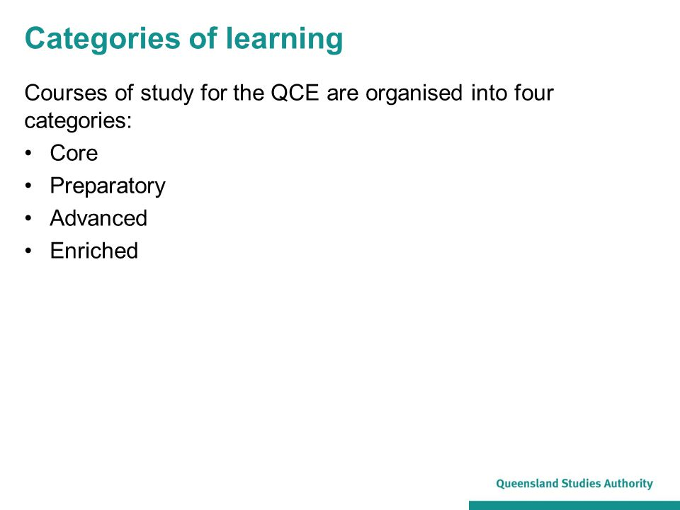 Categories of learning Courses of study for the QCE are organised into four categories: Core Preparatory Advanced Enriched
