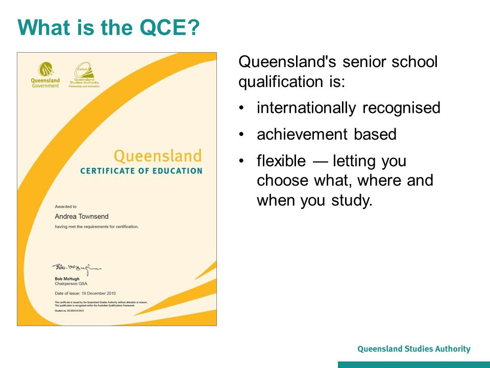 Queensland's senior school qualification is: internationally recognised achievement based flexible ― letting you choose what, where and when you study