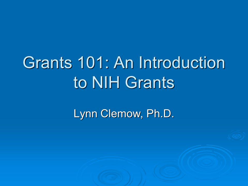 Grants 101: An Introduction to NIH Grants Lynn Clemow, Ph.D.