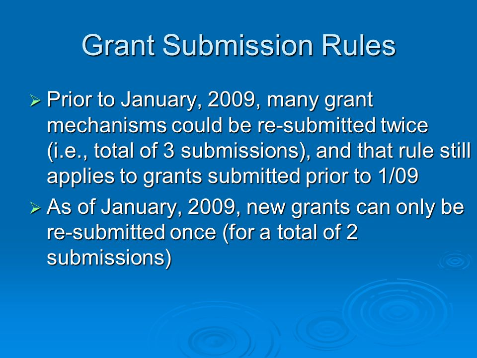 Grant Submission Rules  Prior to January, 2009, many grant mechanisms could be re-submitted twice (i.e., total of 3 submissions), and that rule still