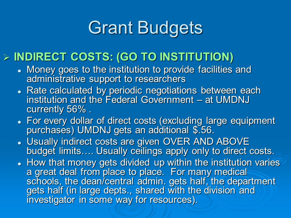 Grant Budgets  INDIRECT COSTS: (GO TO INSTITUTION) Money goes to the institution to provide facilities and administrative support to researchers Mone