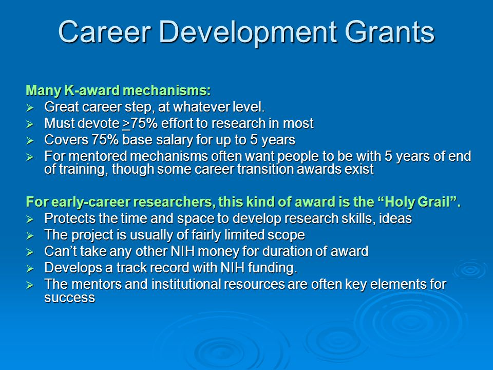 Career Development Grants Many K-award mechanisms:  Great career step, at whatever level.  Must devote >75% effort to research in most  Covers 75%