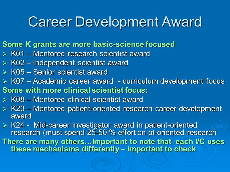 Career Development Award Some K grants are more basic-science focused  K01 – Mentored research scientist award  K02 – Independent scientist award 