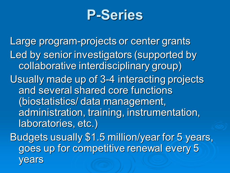 P-Series Large program-projects or center grants Led by senior investigators (supported by collaborative interdisciplinary group) Usually made up of 3