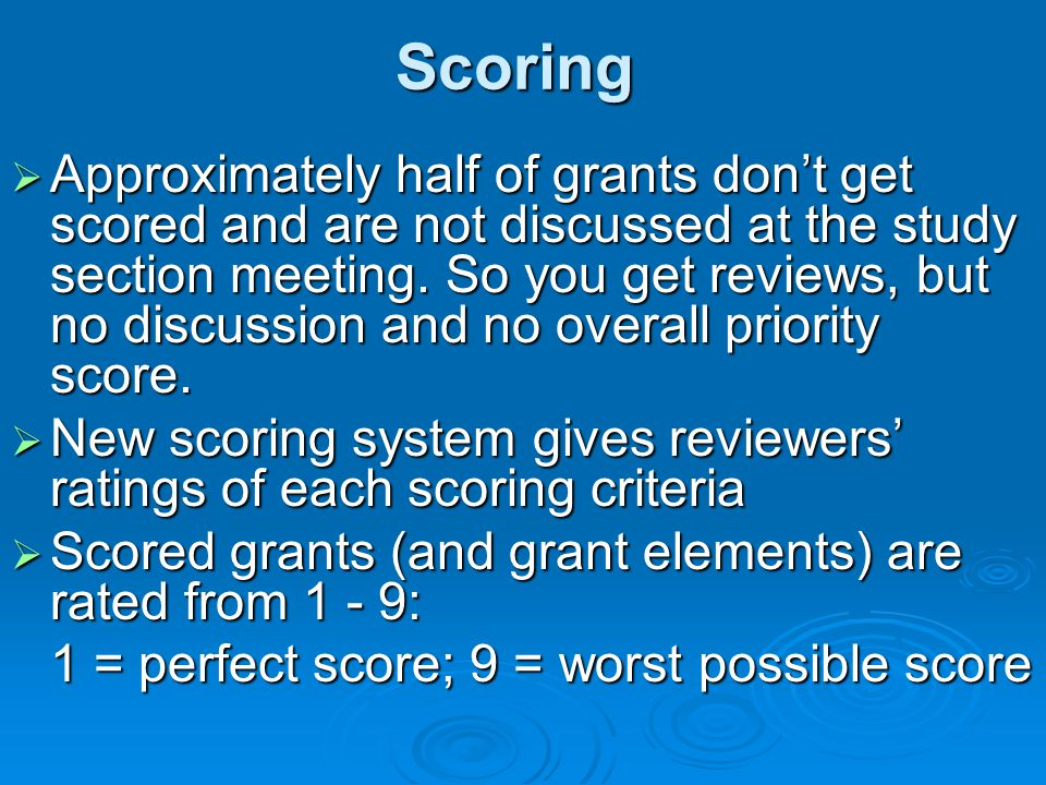 Scoring  Approximately half of grants don't get scored and are not discussed at the study section meeting. So you get reviews, but no discussion and