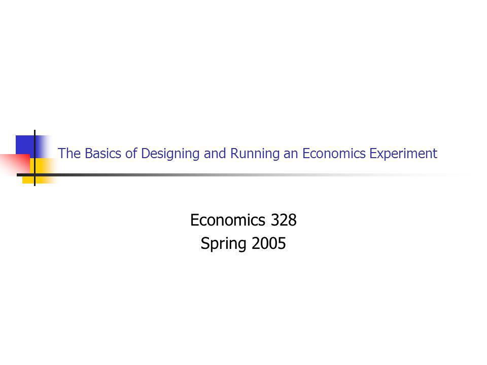 The Basics of Designing and Running an Economics Experiment Economics 328 Spring 2005