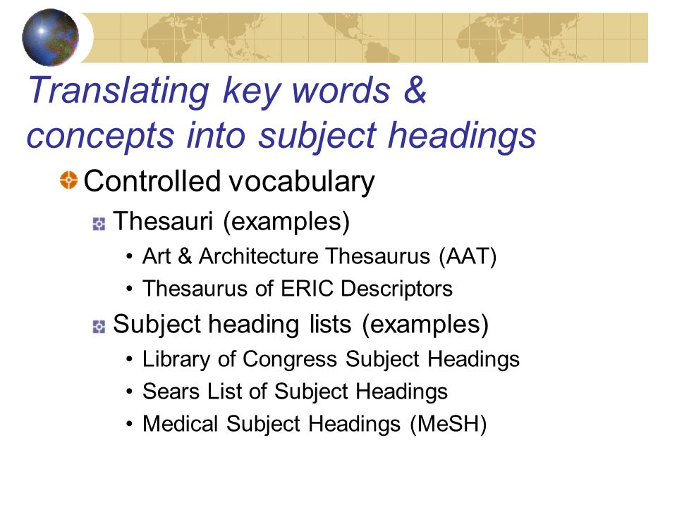 Translating key words & concepts into subject headings Controlled vocabulary Thesauri (examples) Art & Architecture Thesaurus (AAT) Thesaurus of ERIC Descriptors Subject heading lists (examples) Library of Congress Subject Headings Sears List of Subject Headings Medical Subject Headings (MeSH)