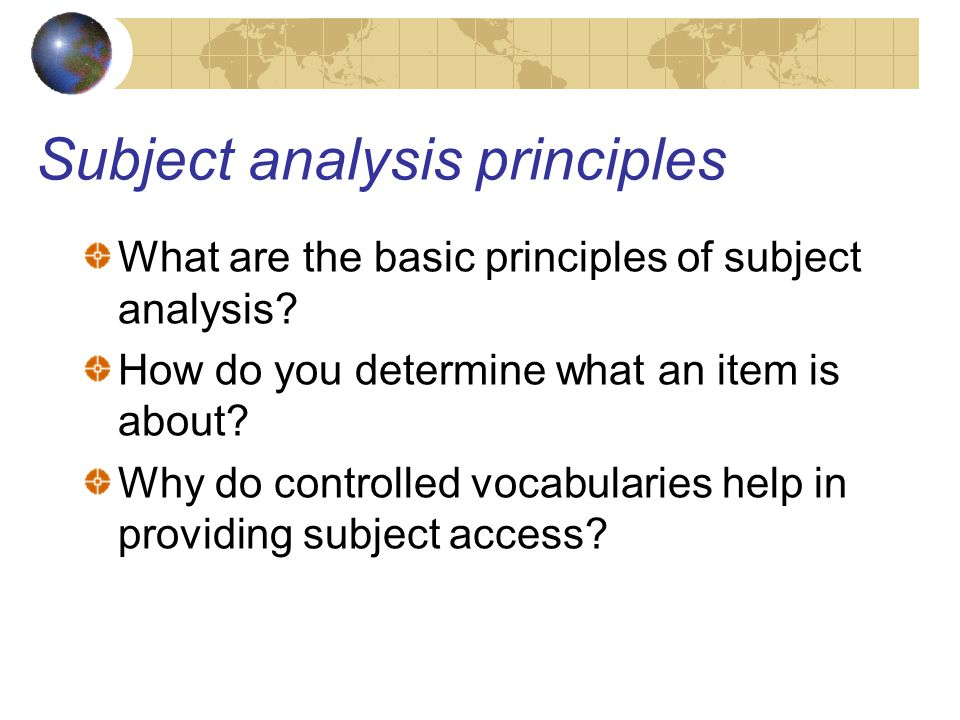 Subject analysis principles What are the basic principles of subject analysis.