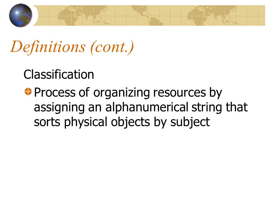 Definitions (cont.) Classification Process of organizing resources by assigning an alphanumerical string that sorts physical objects by subject