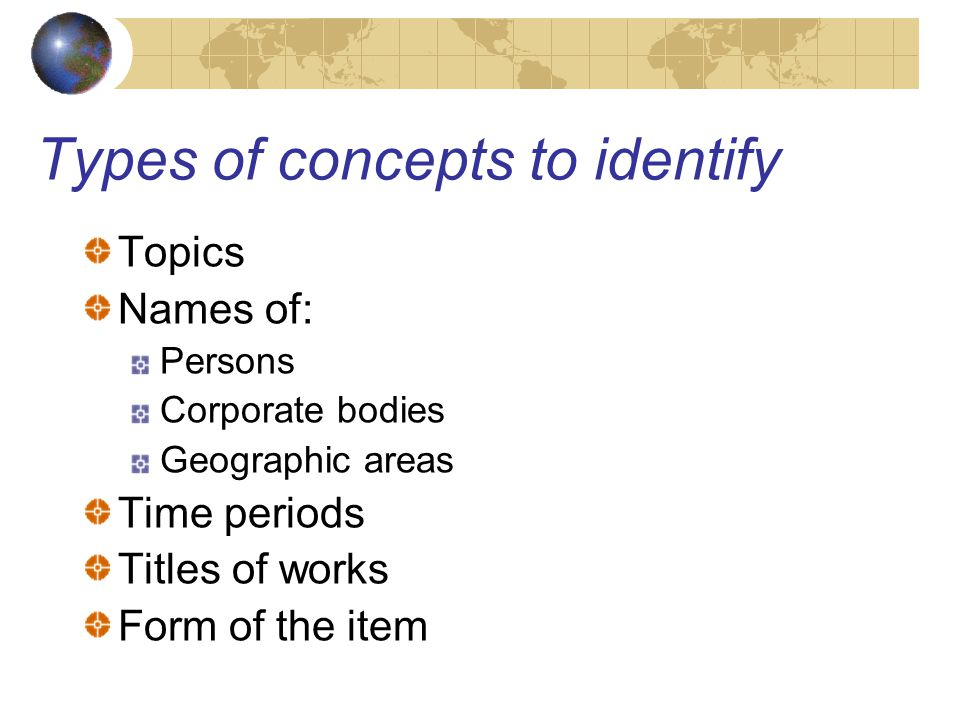 Types of concepts to identify Topics Names of: Persons Corporate bodies Geographic areas Time periods Titles of works Form of the item