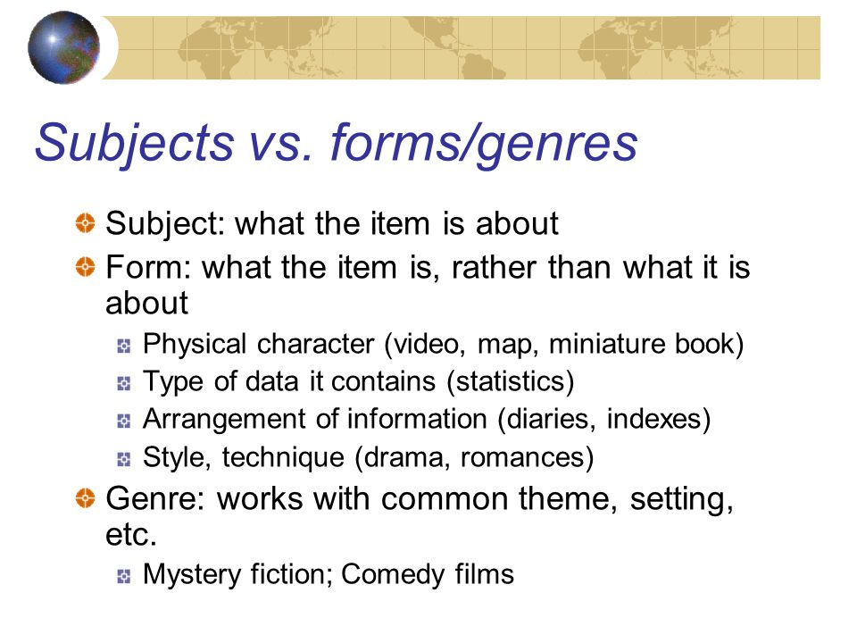 Subjects vs. forms/genres Subject: what the item is about Form: what the item is, rather than what it is about Physical character (video, map, miniatu