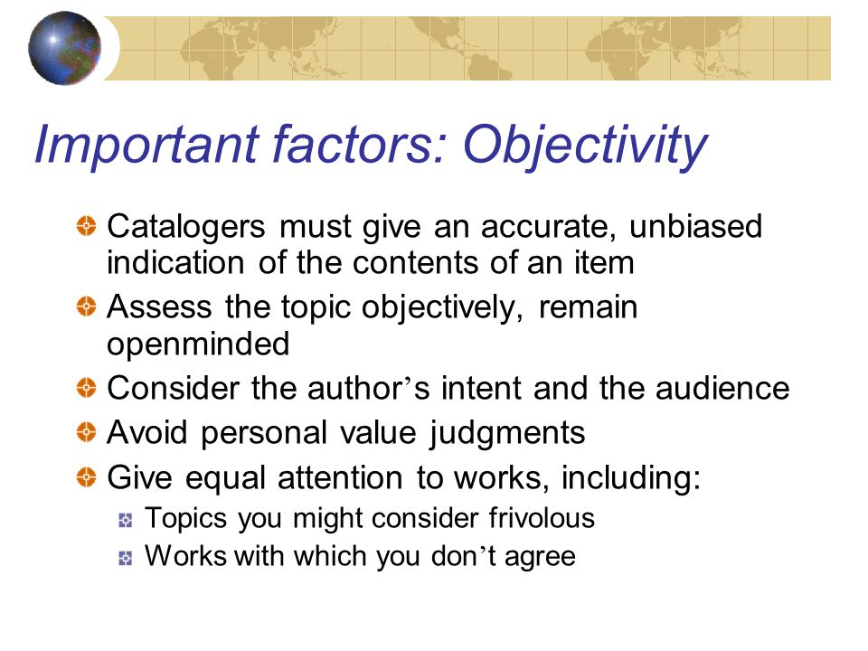 Important factors: Objectivity Catalogers must give an accurate, unbiased indication of the contents of an item Assess the topic objectively, remain openminded Consider the author ' s intent and the audience Avoid personal value judgments Give equal attention to works, including: Topics you might consider frivolous Works with which you don ' t agree