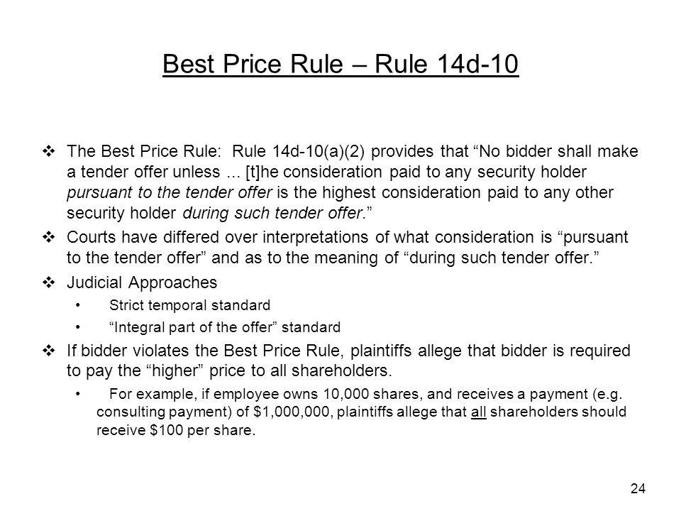 24 Best Price Rule – Rule 14d-10  The Best Price Rule: Rule 14d-10(a)(2) provides that No bidder shall make a tender offer unless...