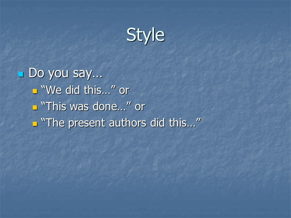 "Style Do you say… Do you say… ""We did this…"" or ""We did this…"" or ""This was done…"" or ""This was done…"" or ""The present authors did this…"" ""The present"