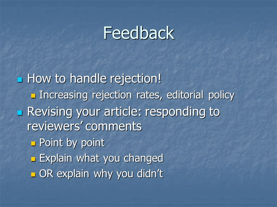Feedback How to handle rejection! How to handle rejection! Increasing rejection rates, editorial policy Increasing rejection rates, editorial policy R