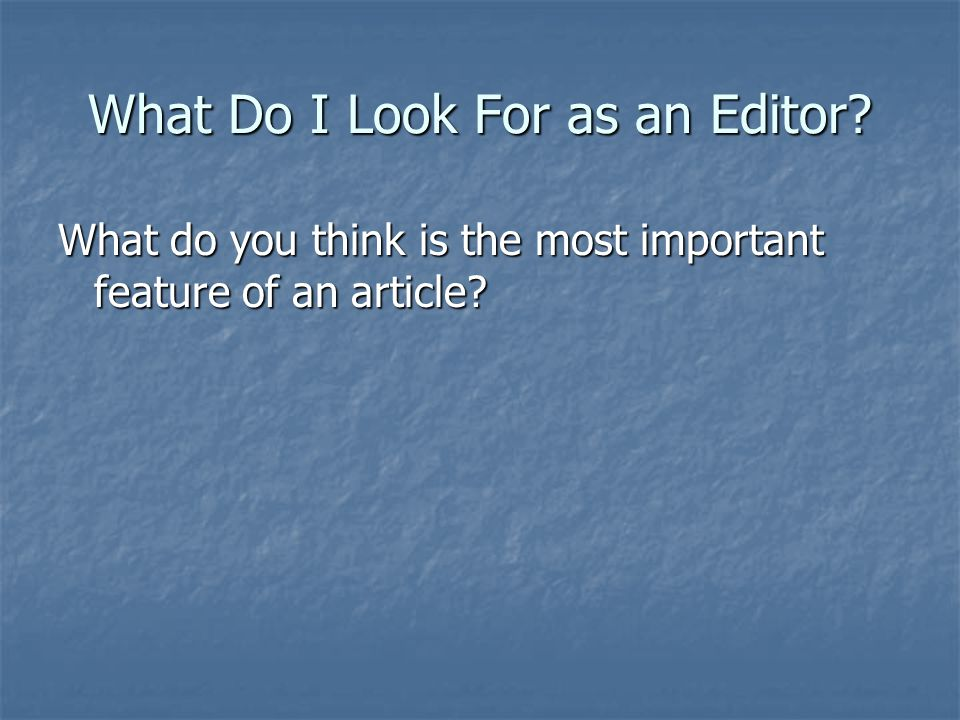 What Do I Look For as an Editor? What do you think is the most important feature of an article?