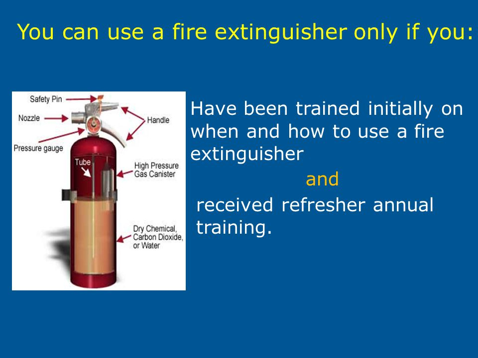 Have been trained initially on when and how to use a fire extinguisher and received refresher annual training. You can use a fire extinguisher only if