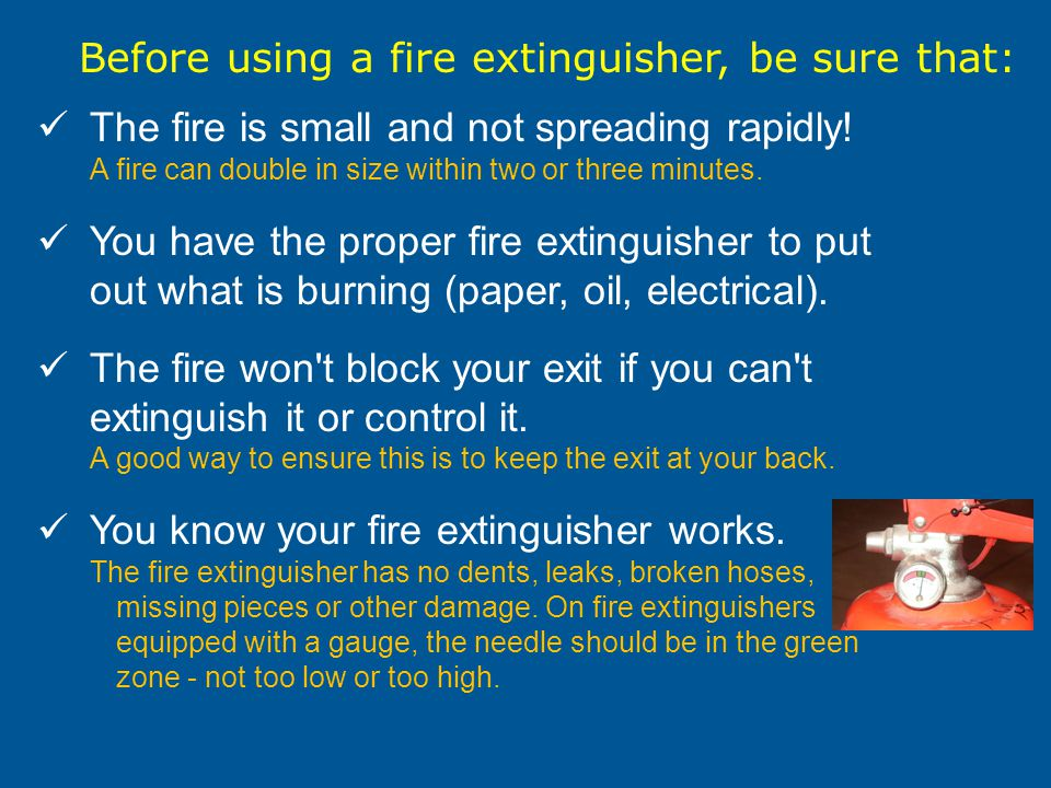 Before using a fire extinguisher, be sure that: The fire is small and not spreading rapidly.