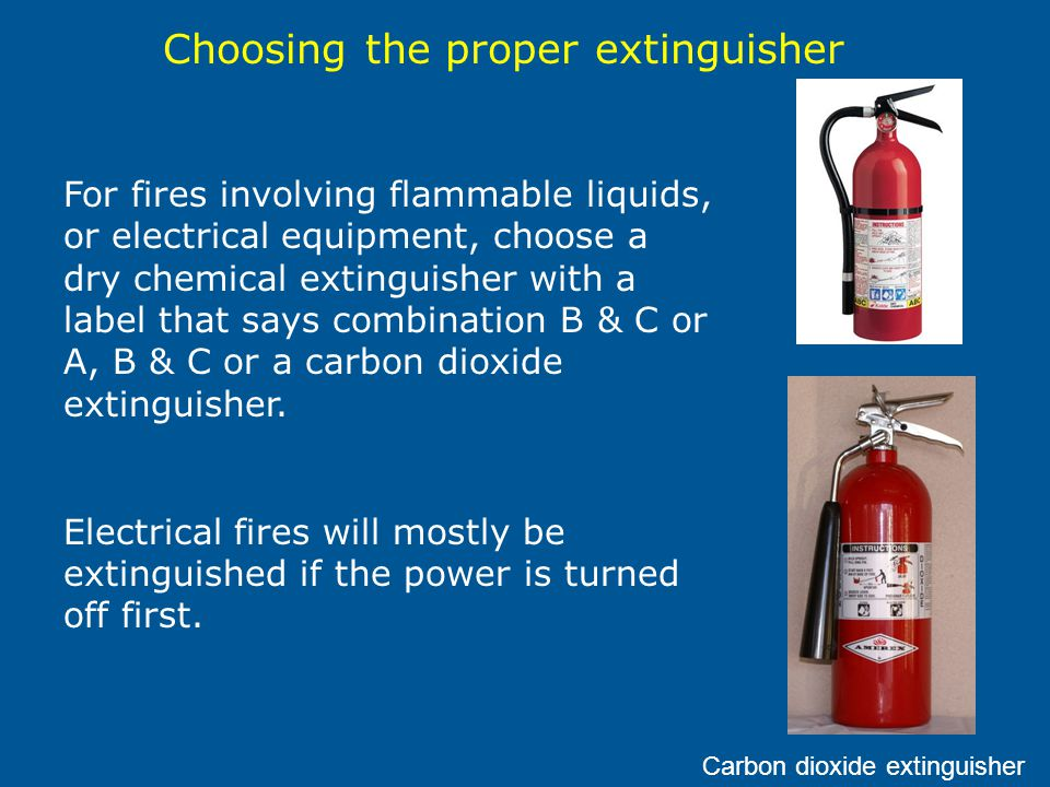 For fires involving flammable liquids, or electrical equipment, choose a dry chemical extinguisher with a label that says combination B & C or A, B & C or a carbon dioxide extinguisher.