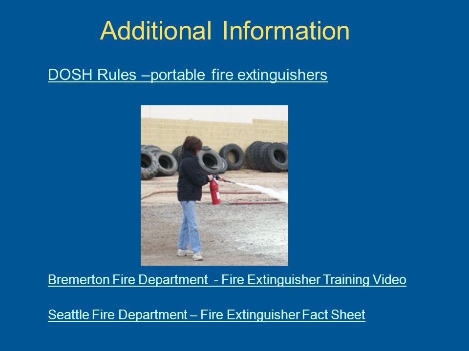 Bremerton Fire Department - Fire Extinguisher Training Video Seattle Fire Department – Fire Extinguisher Fact Sheet Additional Information DOSH Rules –portable fire extinguishers