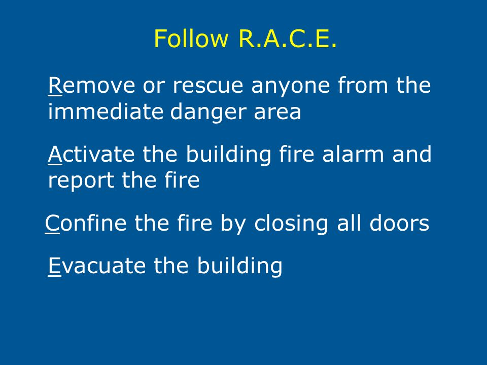 Remove or rescue anyone from the immediate danger area Activate the building fire alarm and report the fire Confine the fire by closing all doors Evacuate the building Follow R.A.C.E.
