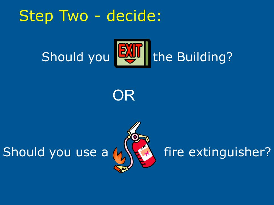 Should you use a fire extinguisher? Step Two - decide: Should you the Building? OR