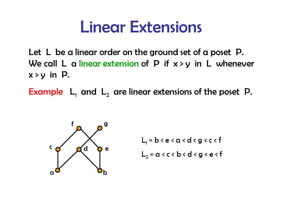 Linear Extensions L 1 = b < e < a < d < g < c < f L 2 = a < c < b < d < g < e < f Let L be a linear order on the ground set of a poset P.