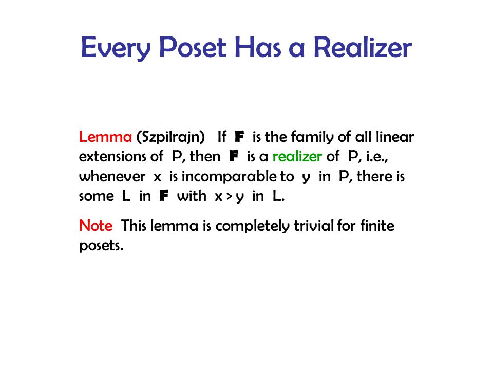 Every Poset Has a Realizer Lemma (Szpilrajn) If F is the family of all linear extensions of P, then F is a realizer of P, i.e., whenever x is incomparable to y in P, there is some L in F with x > y in L.