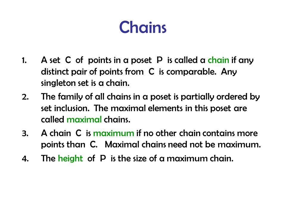 Chains 1.A set C of points in a poset P is called a chain if any distinct pair of points from C is comparable.