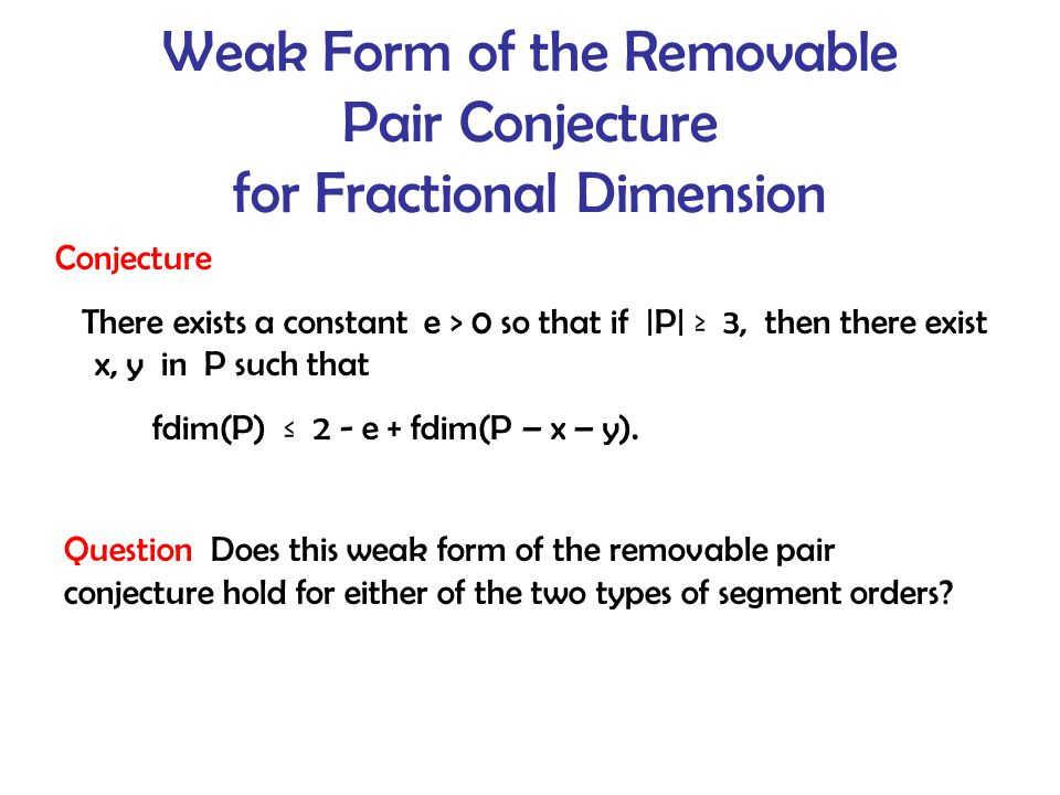 Weak Form of the Removable Pair Conjecture for Fractional Dimension Conjecture There exists a constant e > 0 so that if |P| ≥ 3, then there exist x, y in P such that fdim(P) ≤ 2 - e + fdim(P – x – y).