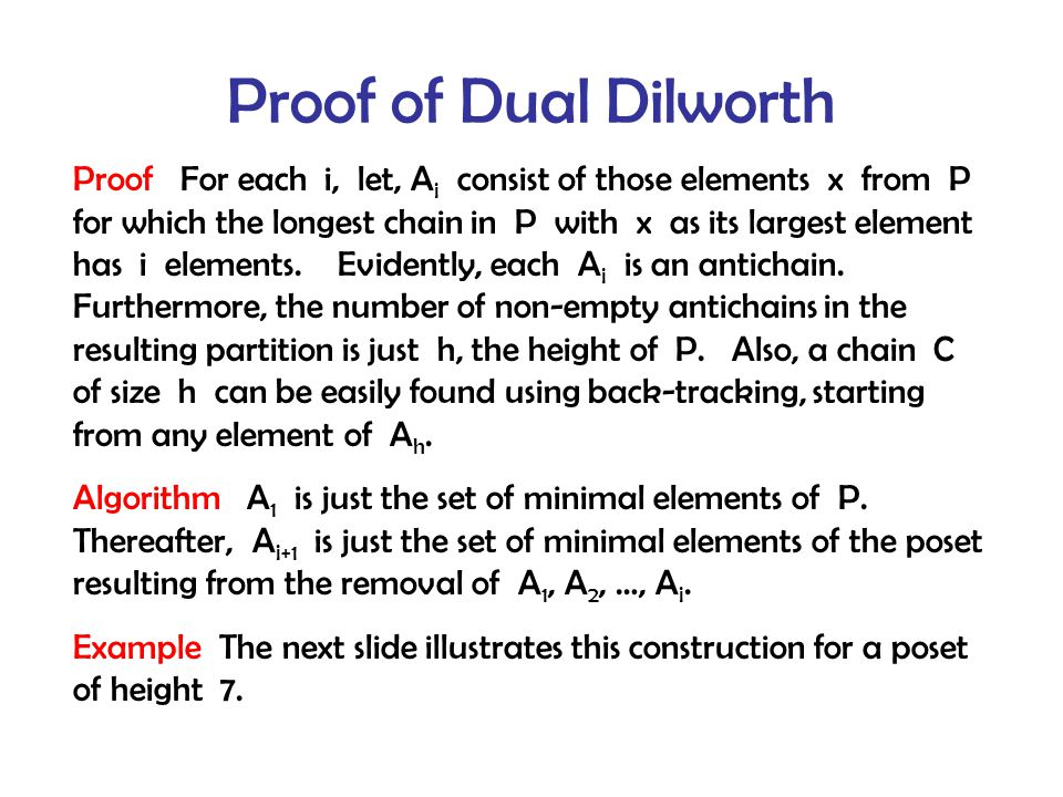 Proof of Dual Dilworth Proof For each i, let, A i consist of those elements x from P for which the longest chain in P with x as its largest element has i elements.