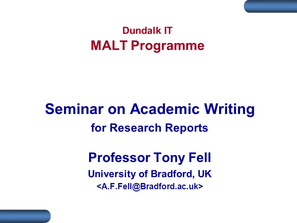 Dundalk IT MALT Programme Seminar on Academic Writing for Research Reports Professor Tony Fell University of Bradford, UK