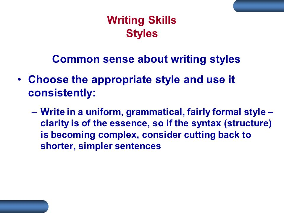 Writing Skills Styles Common sense about writing styles Choose the appropriate style and use it consistently: –Write in a uniform, grammatical, fairly formal style – clarity is of the essence, so if the syntax (structure) is becoming complex, consider cutting back to shorter, simpler sentences