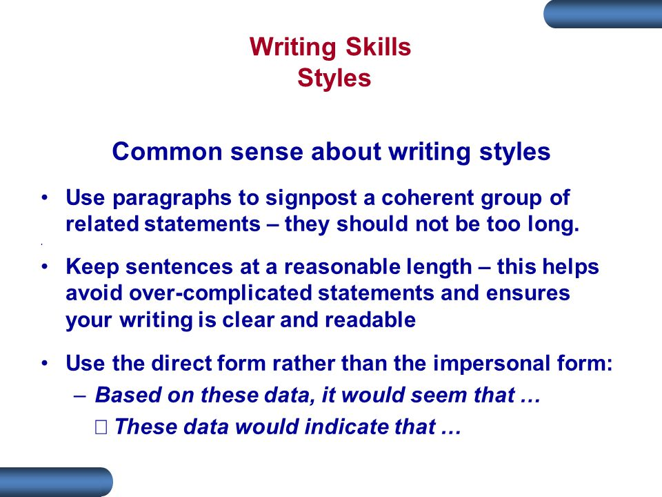 Writing Skills Styles Common sense about writing styles Use paragraphs to signpost a coherent group of related statements – they should not be too long..