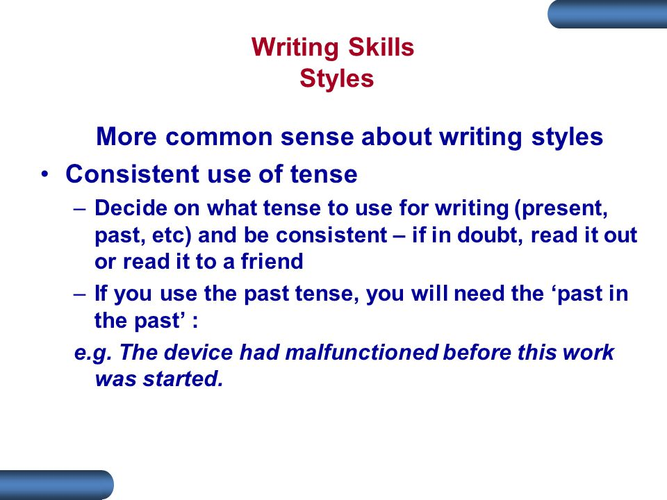 Writing Skills Styles More common sense about writing styles Consistent use of tense –Decide on what tense to use for writing (present, past, etc) and be consistent – if in doubt, read it out or read it to a friend –If you use the past tense, you will need the 'past in the past' : e.g.