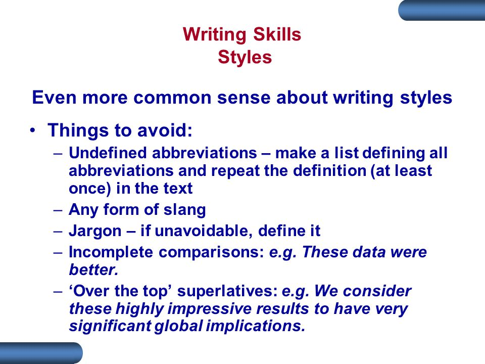 Writing Skills Styles Even more common sense about writing styles Things to avoid: –Undefined abbreviations – make a list defining all abbreviations and repeat the definition (at least once) in the text –Any form of slang –Jargon – if unavoidable, define it –Incomplete comparisons: e.g.